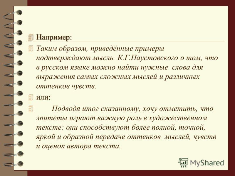 4 Например: 4 Таким образом, приведённые примеры подтверждают мысль К.Г.Паустовского о том, что в русском языке можно найти нужные слова для выражения самых сложных мыслей и различных оттенков чувств. 4 или: 4 Подводя итог сказанному, хочу отметить,