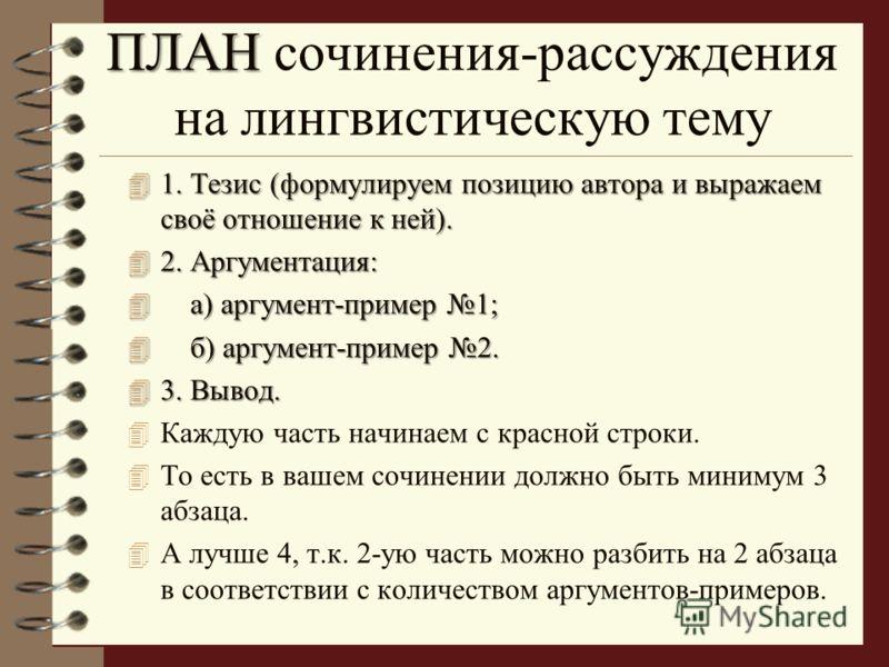 ПЛАН ПЛАН сочинения-рассуждения на лингвистическую тему 4 1. Тезис (формулируем позицию автора и выражаем своё отношение к ней). 4 2. Аргументация: 4 а) аргумент-пример 1; 4 б) аргумент-пример 2. 4 3. Вывод. 4 Каждую часть начинаем с красной строки.
