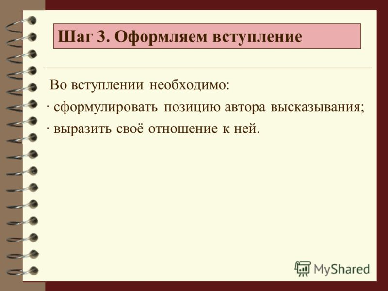 Во вступлении необходимо: · сформулировать позицию автора высказывания; · выразить своё отношение к ней. Шаг 3. Оформляем вступление