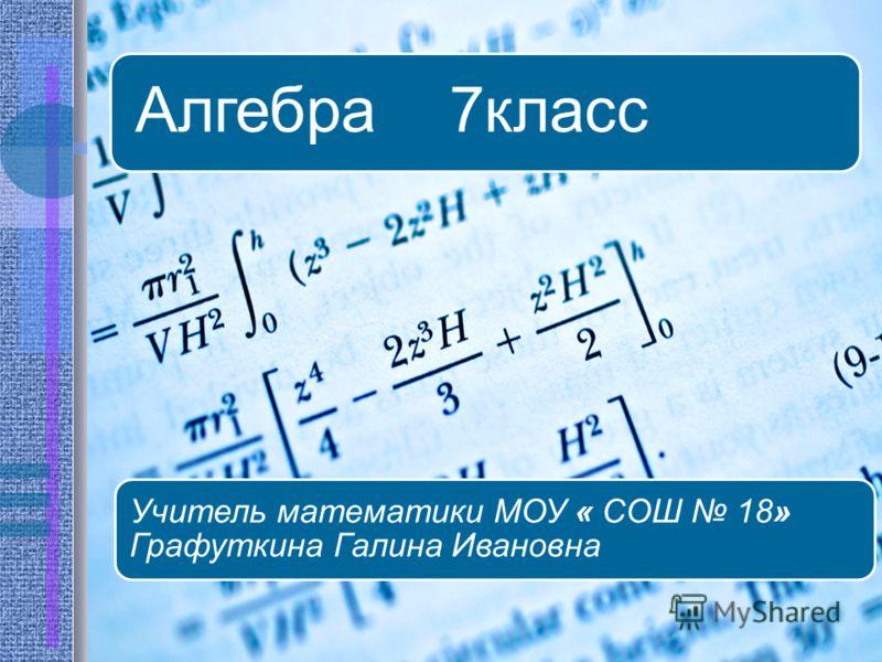 Алгебра 7 класс Учитель математики МОУ « СОШ 18» Графуткина Галина Ивановна