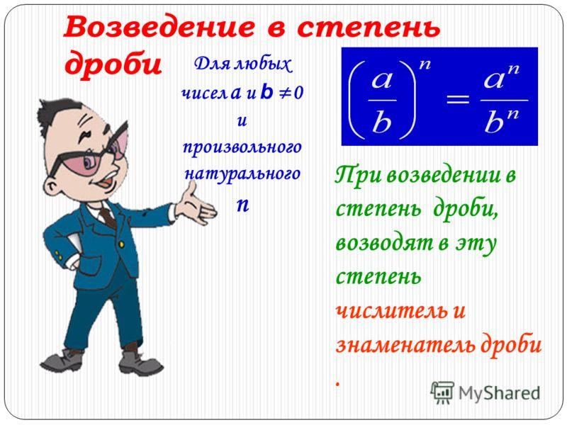 Возведение в степень дроби При возведении в степень дроби, возводят в эту степень числитель и знаменатель дроби. Для любых чисел a и b 0 и произвольного натурального n