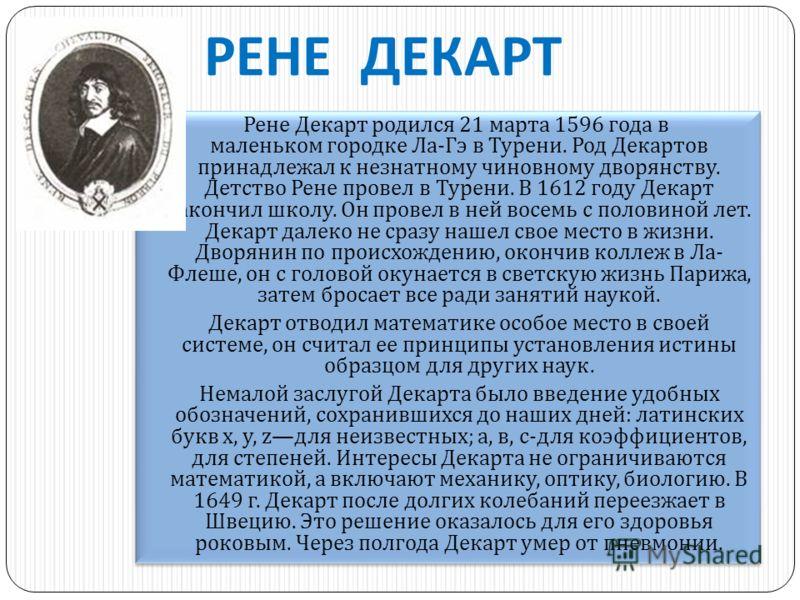 РЕНЕ ДЕКАРТ Рене Декарт родился 21 марта 1596 года в маленьком городке Ла - Гэ в Турени. Род Декартов принадлежал к незнатному чиновному дворянству. Детство Рене провел в Турени. В 1612 году Декарт закончил школу. Он провел в ней восемь с половиной л