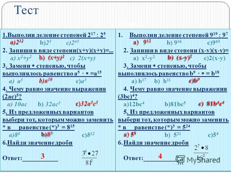 Тест Вариант 1Вариант 2 1.Выполни деление степеней 2 17 2 5 a)2 12 b)2 5 c)2 45 2. Запиши в виде степени(х+у)(х+у)=... a) х 2 +у 2 b) (х+у) 2 c) 2(х+у) 3. Замени степенью, чтобы выполнялось равенство а 5 · =а 15 a) a 5 b)a 10 c)а 3 4. Чему равно знач