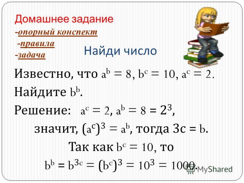 Найди число Известно, что a b = 8, b c = 10, a c = 2. Найдите b b. Решение : a c = 2, a b = 8 = 2 3, значит, (a с ) 3 = a b, тогда 3 с = b. Так как b c = 10, то b b = b 3c = (b c ) 3 = 10 3 = 1000. Домашнее задание -опорный конспект -правила -задача