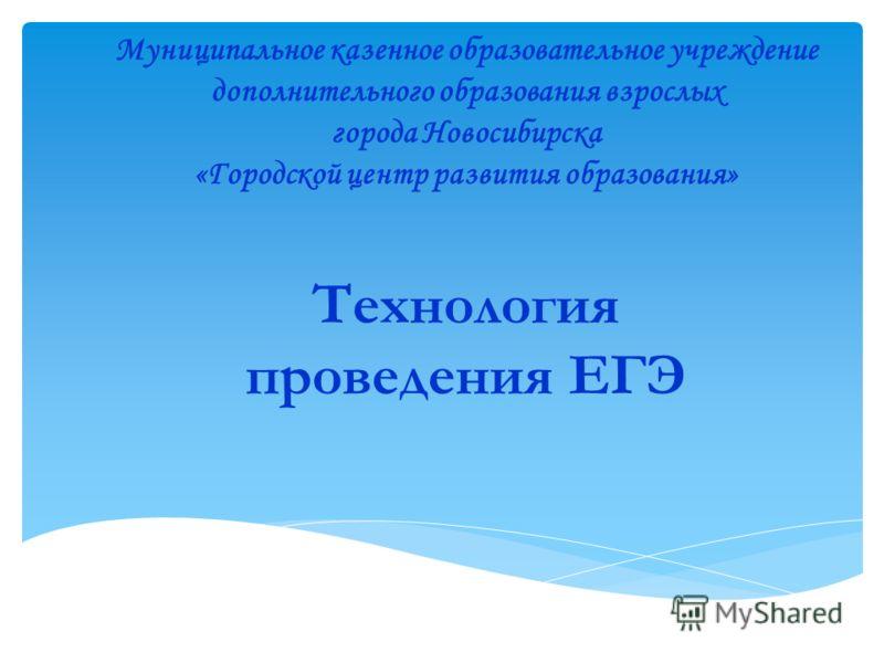 Технология проведения ЕГЭ Муниципальное казенное образовательное учреждение дополнительного образования взрослых города Новосибирска «Городской центр развития образования»