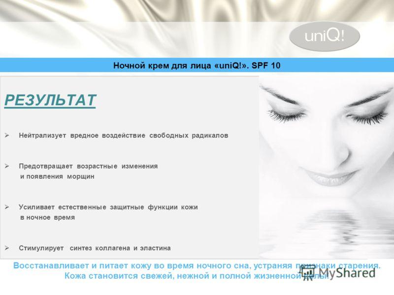 Ночной крем для лица «uniQ!». SPF 10 Восстанавливает и питает кожу во время ночного сна, устраняя признаки старения. Кожа становится свежей, нежной и полной жизненной силы! РЕЗУЛЬТАТ Нейтрализует вредное воздействие свободных радикалов Предотвращает