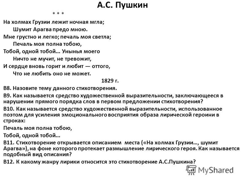 А.С. Пушкин * * * На холмах Грузии лежит ночная мгла; Шумит Арагва предо мною. Мне грустно и легко; печаль моя светла; Печаль моя полна тобою, Тобой, одной тобой... Унынья моего Ничто не мучит, не тревожит, И сердце вновь горит и любит оттого, Что не
