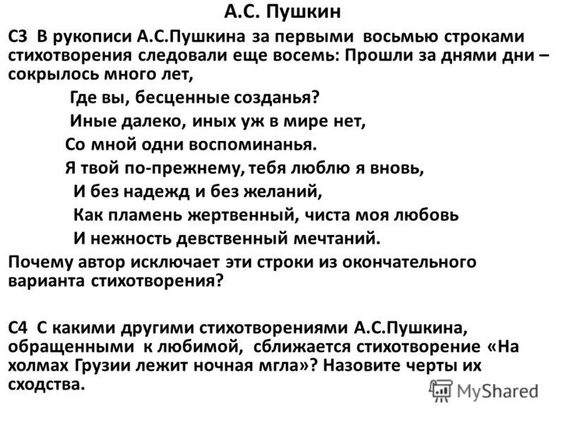 А.С. Пушкин C3 В рукописи А.С.Пушкина за первыми восьмью строками стихотворения следовали еще восемь: Прошли за днями дни – сокрылось много лет, Где вы, бесценные созданья? Иные далеко, иных уж в мире нет, Со мной одни воспоминанья. Я твой по-прежнем
