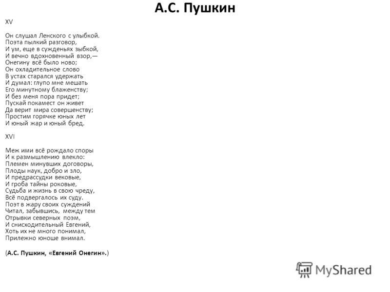 А.С. Пушкин XV Он слушал Ленского с улыбкой. Поэта пылкий разговор, И ум, еще в сужденьях зыбкой, И вечно вдохновенный взор, Онегину всё было ново; Он охладительное слово В устах старался удержать И думал: глупо мне мешать Его минутному блаженству; И