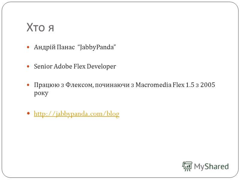 Хто я Андрій Панас JabbyPanda Senior Adobe Flex Developer Працюю з Флексом, починаючи з Macromedia Flex 1.5 з 2005 року http://jabbypanda.com/blog