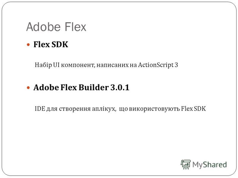 Adobe Flex Flex SDK Набір UI компонент, написаних на ActionScript 3 Adobe Flex Builder 3.0.1 IDE для створення аплікух, що використовують Flex SDK