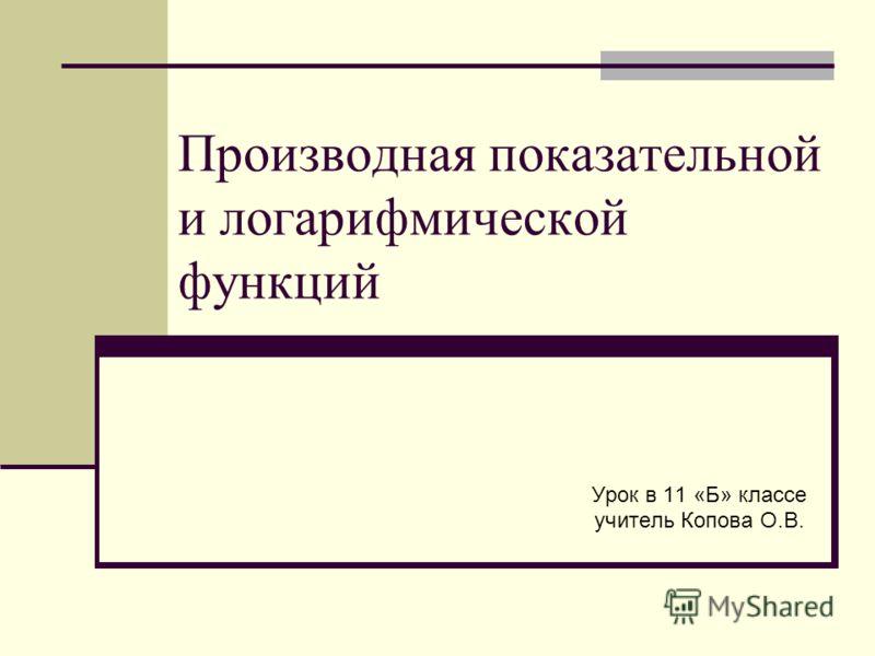 Производная показательной и логарифмической функций Урок в 11 «Б» классе учитель Копова О.В.