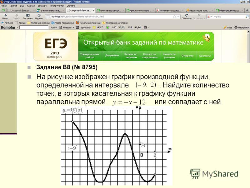 Задание B8 ( 8795) На рисунке изображен график производной функции, определенной на интервале. Найдите количество точек, в которых касательная к графику функции параллельна прямой или совпадает с ней.