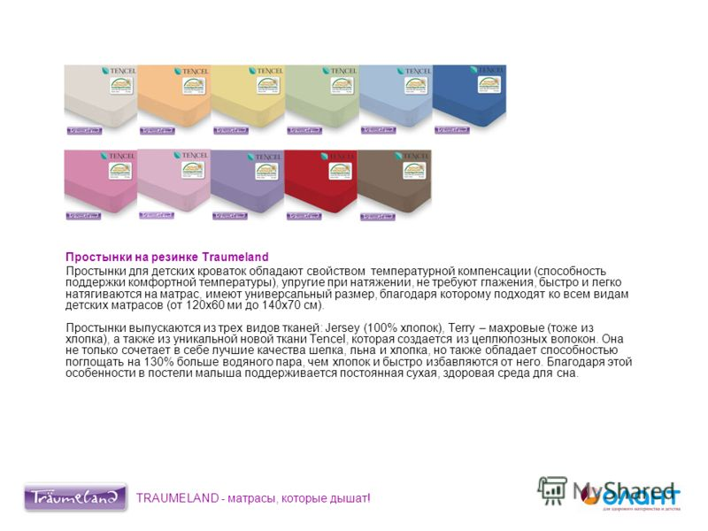 Простынки на резинке Traumeland Простынки для детских кроваток обладают свойством температурной компенсации (способность поддержки комфортной температуры), упругие при натяжении, не требуют глажения, быстро и легко натягиваются на матрас, имеют униве
