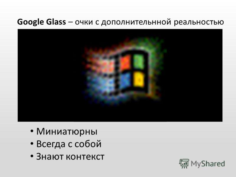 Google Glass – очки с дополнительнной реальностью Миниатюрны Всегда с собой Знают контекст