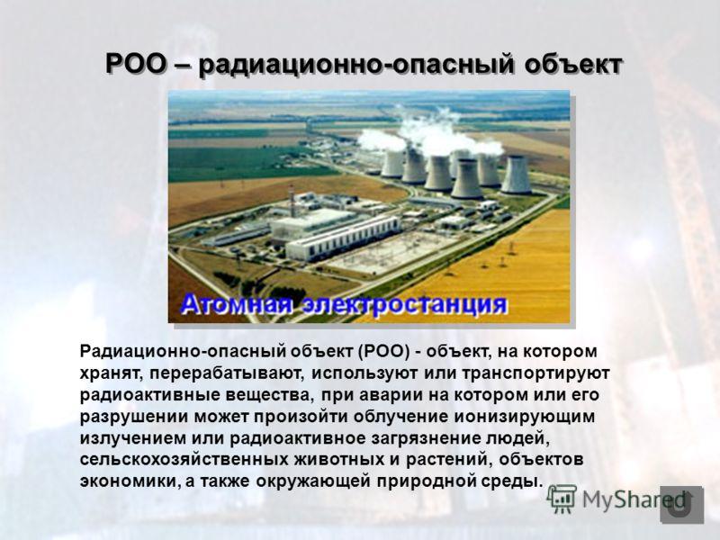 Радиационно-опасный объект (РОО) - объект, на котором хранят, перерабатывают, используют или транспортируют радиоактивные вещества, при аварии на котором или его разрушении может произойти облучение ионизирующим излучением или радиоактивное загрязнен