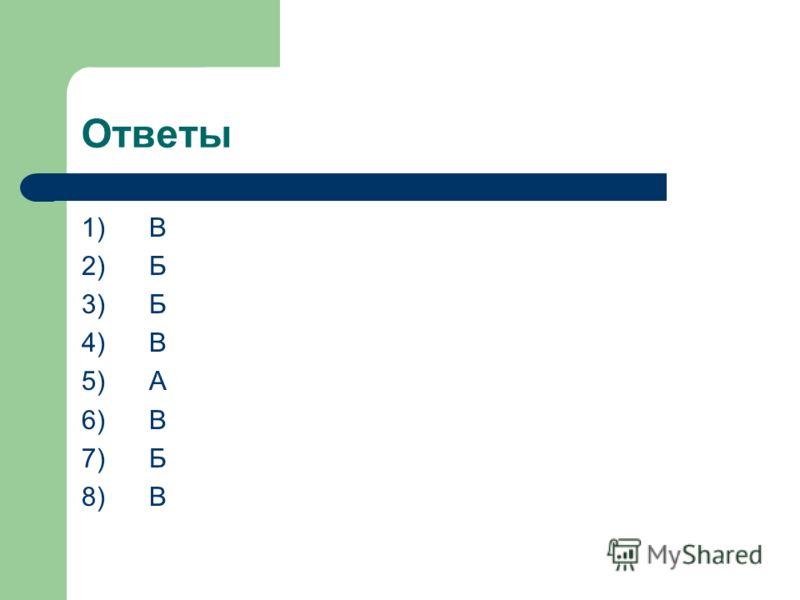 Ответы 1) В 2) Б 3) Б 4) В 5) А 6) В 7) Б 8) В
