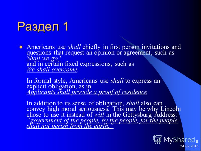 24.02.2013 6 Раздел 1 Americans use shall chiefly in first person invitations and questions that request an opinion or agreement, such as Shall we go? and in certain fixed expressions, such as We shall overcome. In formal style, Americans use shall t