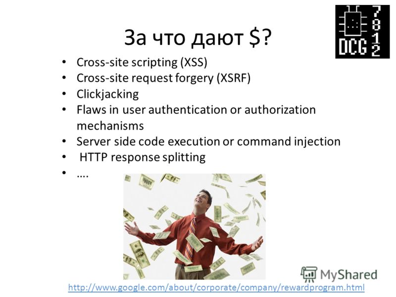 За что дают $? Cross-site scripting (XSS) Cross-site request forgery (XSRF) Clickjacking Flaws in user authentication or authorization mechanisms Server side code execution or command injection HTTP response splitting …. http://www.google.com/about/c