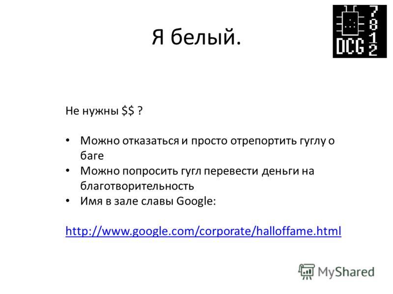Я белый. Не нужны $$ ? Можно отказаться и просто отрепортить гуглу о баге Можно попросить гугл перевести деньги на благотворительность Имя в зале славы Google: http://www.google.com/corporate/halloffame.html