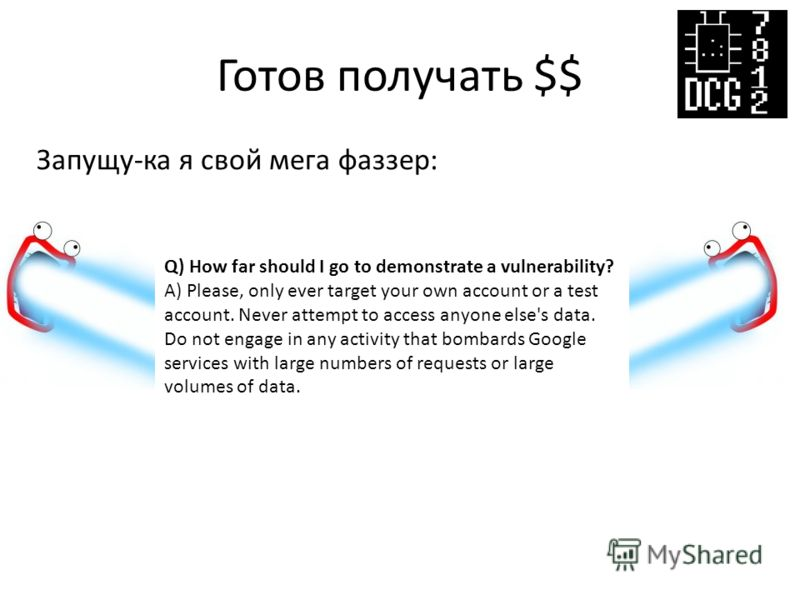 Готов получать $$ Запущу-ка я свой мега фаззер: Q) How far should I go to demonstrate a vulnerability? A) Please, only ever target your own account or a test account. Never attempt to access anyone else's data. Do not engage in any activity that bomb