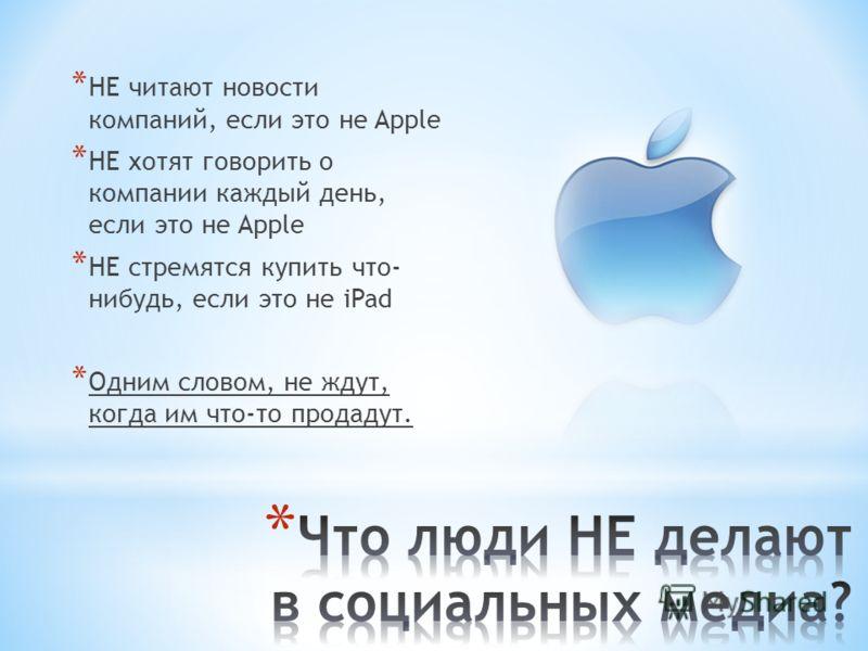 * НЕ читают новости компаний, если это не Apple * НЕ хотят говорить о компании каждый день, если это не Apple * НЕ стремятся купить что- нибудь, если это не iPad * Одним словом, не ждут, когда им что-то продадут.
