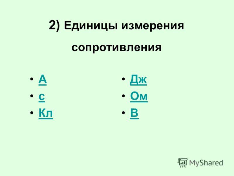 2) Единицы измерения сопротивления А с Кл Дж Ом В