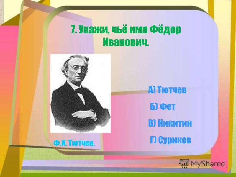 А) Тютчев 7. Укажи, чьё имя Фёдор Иванович. Ф.И. Тютчев. В) Никитин Г) Суриков Б) Фет
