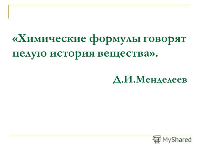 «Химические формулы говорят целую история вещества». Д.И.Менделеев