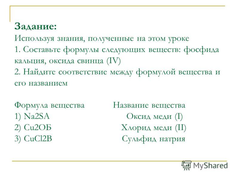 Задание: Используя знания, полученные на этом уроке 1. Составьте формулы следующих веществ: фосфида кальция, оксида свинца (IV) 2. Найдите соответствие между формулой вещества и его названием Формула вещества Название вещества 1) Na2SА Оксид меди (I)