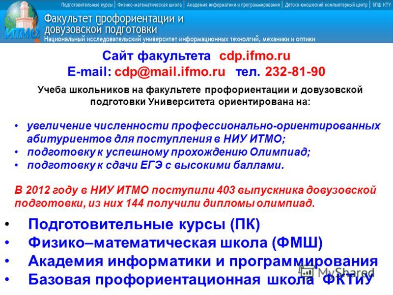 Сайт факультета cdp.ifmo.ru E-mail: cdp@mail.ifmo.ru тел. 232-81-90 Учеба школьников на факультете профориентации и довузовской подготовки Университета ориентирована на: увеличение численности профессионально-ориентированных абитуриентов для поступле