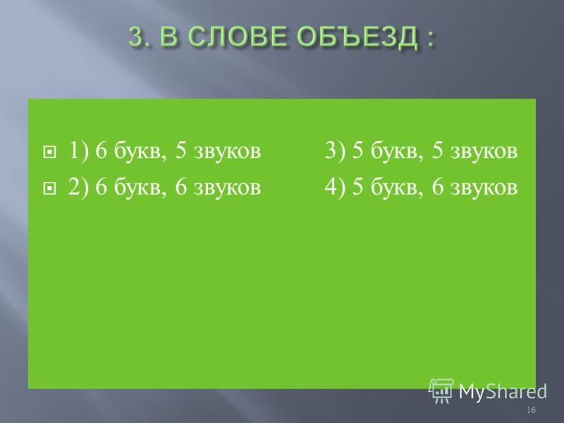1) 6 букв, 5 звуков 3) 5 букв, 5 звуков 2) 6 букв, 6 звуков 4) 5 букв, 6 звуков 16