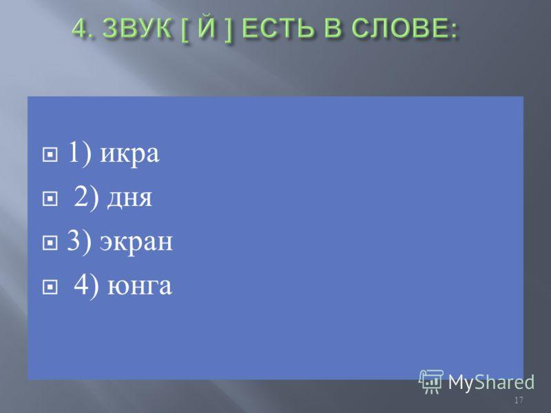 1) икра 2) дня 3) экран 4) юнга 17