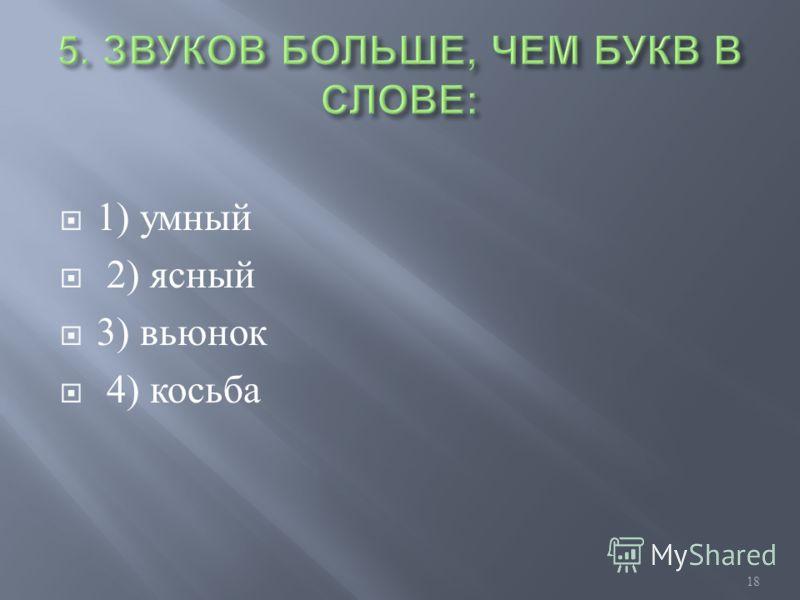 1) умный 2) ясный 3) вьюнок 4) косьба 18