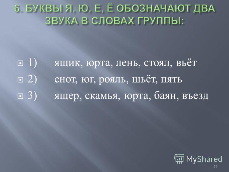 1) ящик, юрта, лень, стоял, вьёт 2) енот, юг, рояль, шьёт, пять 3) ящер, скамья, юрта, баян, въезд 19