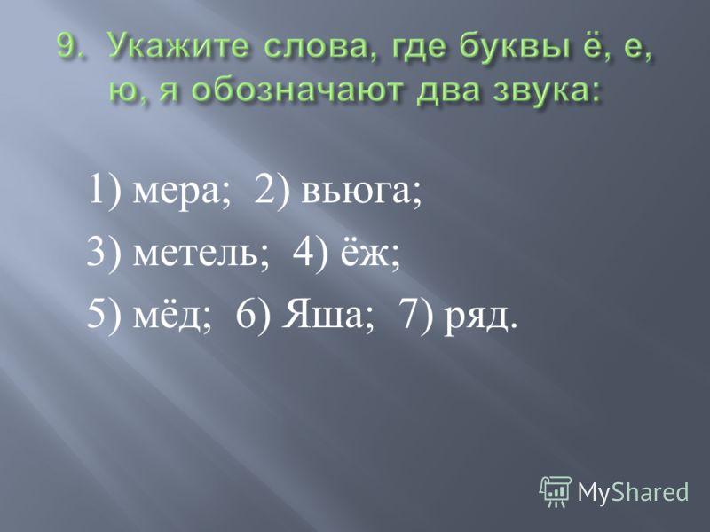 1) мера ; 2) вьюга ; 3) метель ; 4) ёж ; 5) мёд ; 6) Яша ; 7) ряд.