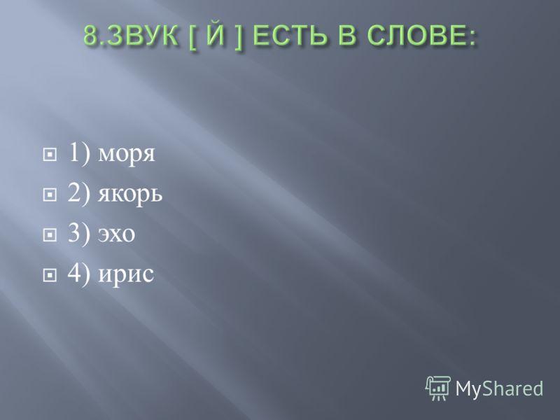 1) моря 2) якорь 3) эхо 4) ирис