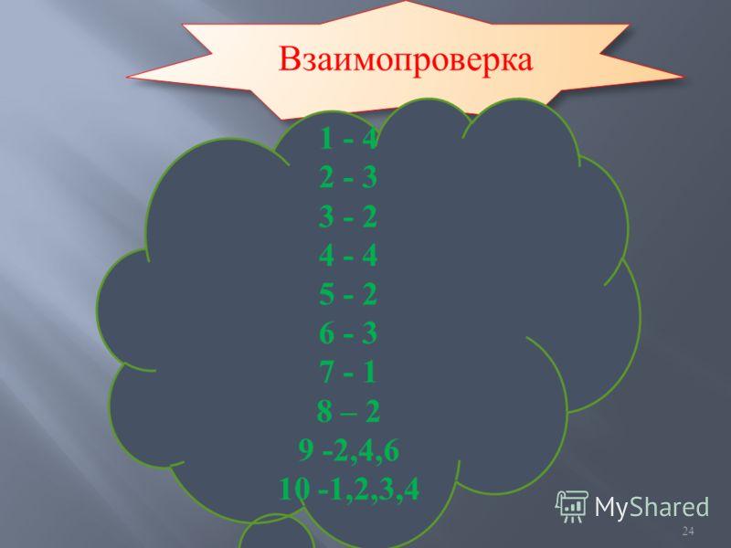 24 Взаимопроверка 1 - 4 2 - 3 3 - 2 4 - 4 5 - 2 6 - 3 7 - 1 8 – 2 9 -2,4,6 10 -1,2,3,4