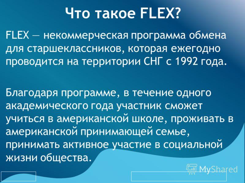 Что такое FLEX? FLEX некоммерческая программа обмена для старшеклассников, которая ежегодно проводится на территории СНГ с 1992 года. Благодаря программе, в течение одного академического года участник сможет учиться в американской школе, проживать в