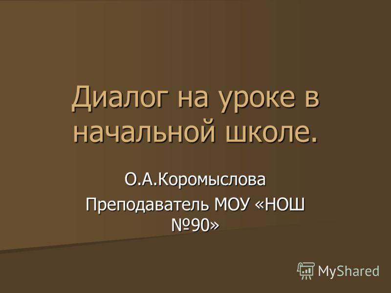 Диалог на уроке в начальной школе. О.А.Коромыслова Преподаватель МОУ «НОШ 90»