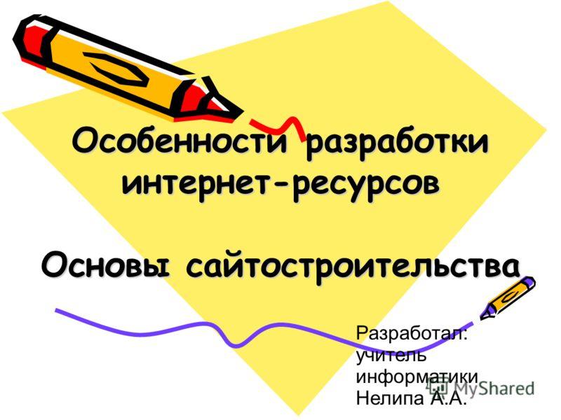 Особенности разработки интернет-ресурсов Основы сайтостроительства Разработал: учитель информатики Нелипа А.А.