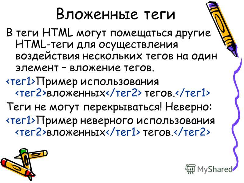 Вложенные теги В теги HTML могут помещаться другие HTML-теги для осуществления воздействия нескольких тегов на один элемент – вложение тегов. Пример использования вложенных тегов. Теги не могут перекрываться! Неверно: Пример неверного использования в
