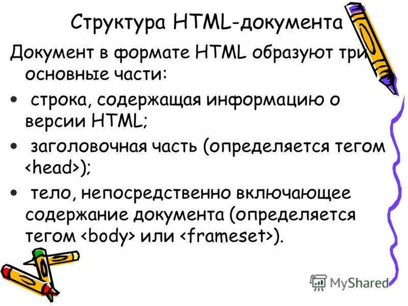 Структура HTML-документа Документ в формате HTML образуют три основные части: строка, содержащая информацию о версии HTML; заголовочная часть (определяется тегом ); тело, непосредственно включающее содержание документа (определяется тегом или ).