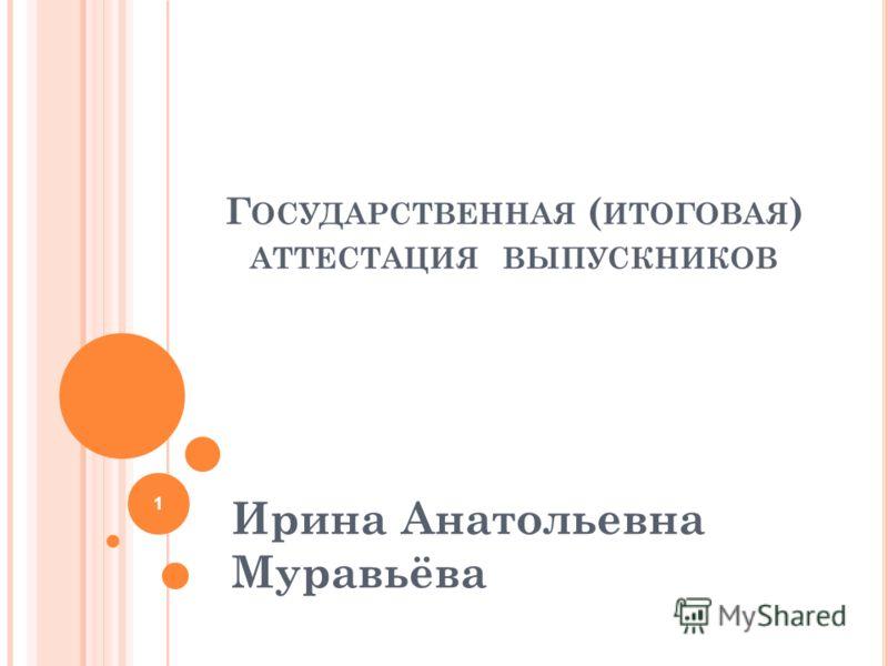 Г ОСУДАРСТВЕННАЯ ( ИТОГОВАЯ ) АТТЕСТАЦИЯ ВЫПУСКНИКОВ Ирина Анатольевна Муравьёва 1