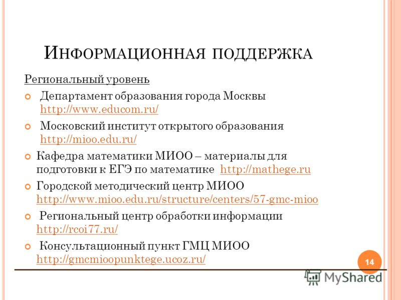 И НФОРМАЦИОННАЯ ПОДДЕРЖКА Региональный уровень Департамент образования города Москвы http://www.educom.ru/ http://www.educom.ru/ Московский институт открытого образования http://mioo.edu.ru/ http://mioo.edu.ru/ Кафедра математики МИОО – материалы для