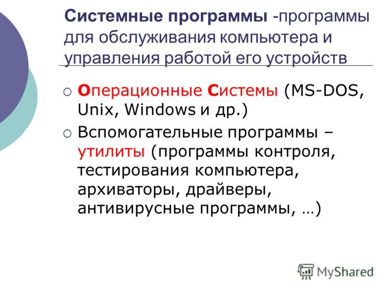 Системные программы -программы для обслуживания компьютера и управления работой его устройств Операционные Системы (MS-DOS, Unix, Windows и др.) Вспомогательные программы – утилиты (программы контроля, тестирования компьютера, архиваторы, драйверы, а