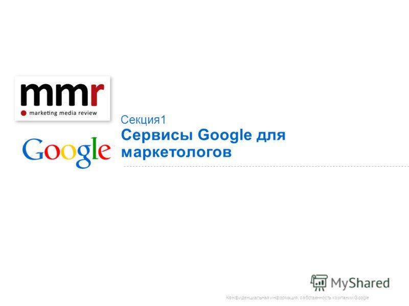 Конфиденциальная информация, собственность компании Google Секция 1 Сервисы Google для маркетологов