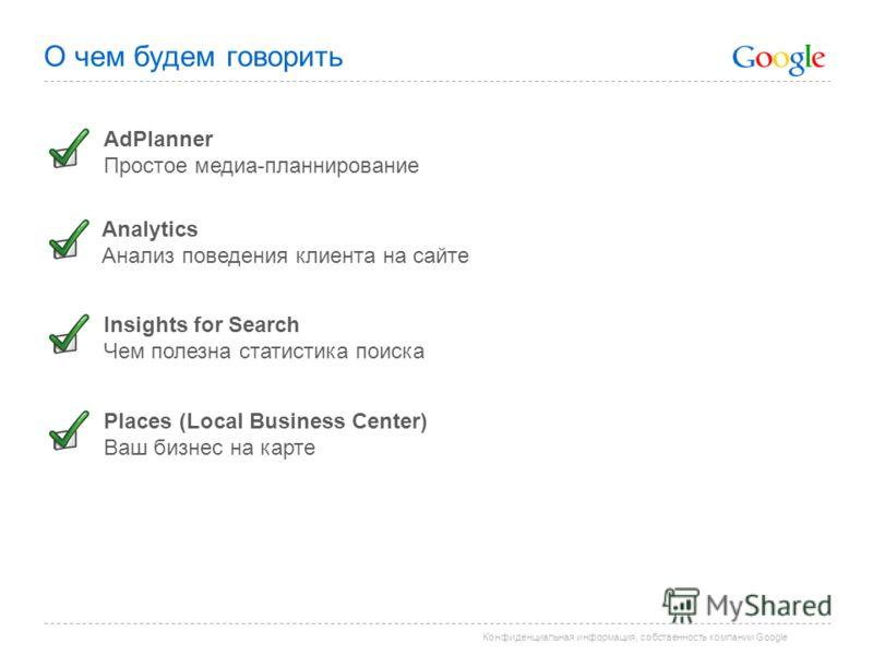 Конфиденциальная информация, собственность компании Google О чем будем говорить Analytics Анализ поведения клиента на сайте Insights for Search Чем полезна статистика поиска AdPlanner Простое медиапланирование Places (Local Business Center) Ваш бизне