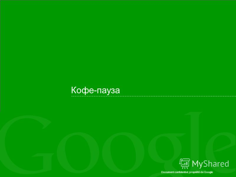 Document confidentiel, propriété de Google Кофе-пауза