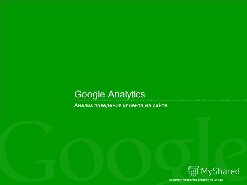 Document confidentiel, propriété de Google Google Analytics Анализ поведения клиента на сайте